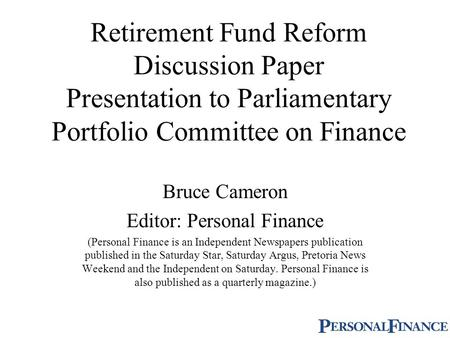 Retirement Fund Reform Discussion Paper Presentation to Parliamentary Portfolio Committee on Finance Bruce Cameron Editor: Personal Finance (Personal Finance.