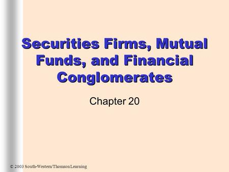 Securities Firms, Mutual Funds, and Financial Conglomerates Chapter 20 © 2003 South-Western/Thomson Learning.