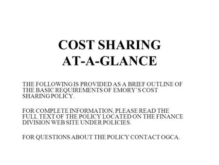 COST SHARING AT-A-GLANCE THE FOLLOWING IS PROVIDED AS A BRIEF OUTLINE OF THE BASIC REQUIREMENTS OF EMORY'S COST SHARING POLICY. FOR COMPLETE INFORMATION,