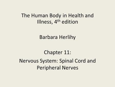 The Human Body in Health and Illness, 4 th edition Barbara Herlihy Chapter 11: Nervous System: Spinal Cord and Peripheral Nerves.