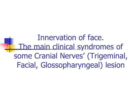 Innervation of face. The main clinical syndromes of some Cranial Nerves' (Trigeminal, Facial, Glossopharyngeal) lesion.