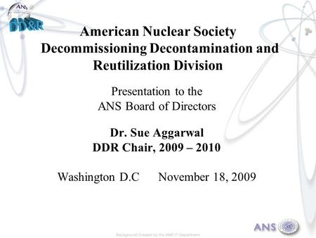 American Nuclear Society Decommissioning Decontamination and Reutilization Division Presentation to the ANS Board of Directors Dr. Sue Aggarwal DDR Chair,