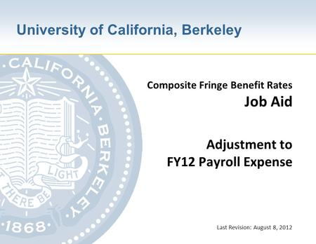 University of California, Berkeley Composite Fringe Benefit Rates Job Aid Adjustment to FY12 Payroll Expense Last Revision: August 8, 2012.