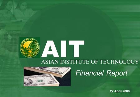Financial Report AIT ASIAN INSTITUTE OF TECHNOLOGY 27 April 2006.