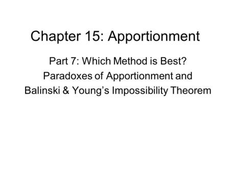 Chapter 15: Apportionment Part 7: Which Method is Best? Paradoxes of Apportionment and Balinski & Young's Impossibility Theorem.