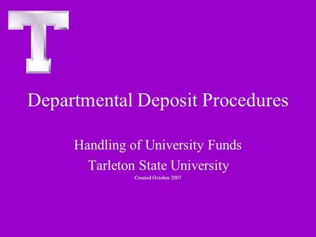 Departmental Deposit Procedures Handling of University Funds Tarleton State University Created October 2007.