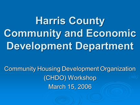 Harris County Community and Economic Development Department Community Housing Development Organization (CHDO) Workshop March 15, 2006.