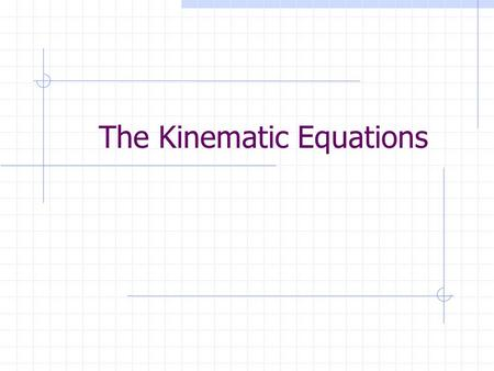 The Kinematic Equations Kinematics Describes motion without regard to what causes it. Uses equations to represent the motion of an object in terms of.