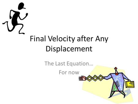 Final Velocity after Any Displacement The Last Equation… For now.