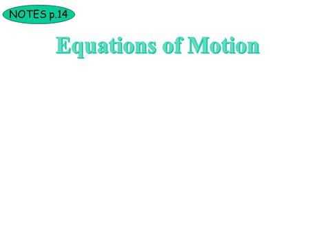 NOTES p.14. Deriving the Equations of Motion The following 3 equations can be used for any situation that involves a constant acceleration (horizontally.
