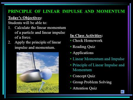 PRINCIPLE OF LINEAR IMPULSE AND MOMENTUM Today's Objectives: Students will be able to: 1.Calculate the linear momentum of a particle and linear impulse.