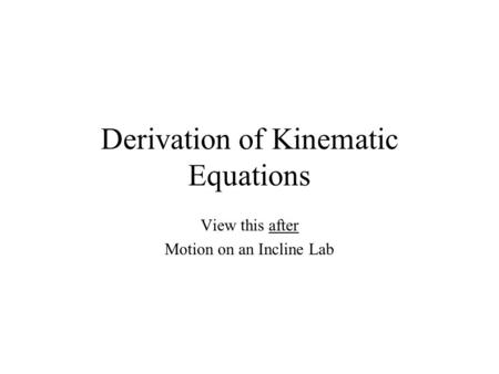 Derivation of Kinematic Equations View this after Motion on an Incline Lab.