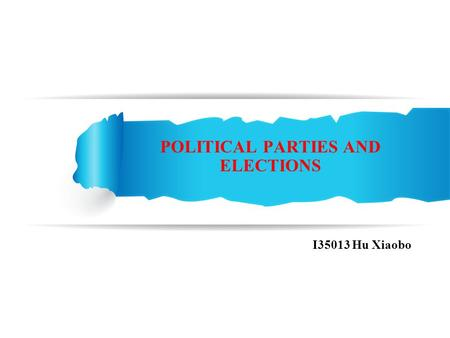 POLITICAL PARTIES AND ELECTIONS I35013 Hu Xiaobo.