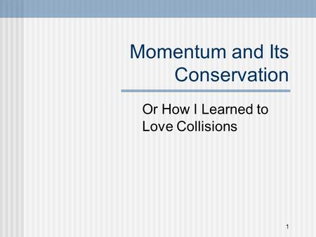 1 Momentum and Its Conservation Or How I Learned to Love Collisions.