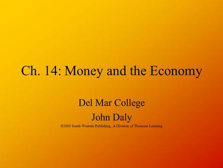 Ch. 14: Money and the Economy Del Mar College John Daly ©2003 South-Western Publishing, A Division of Thomson Learning.