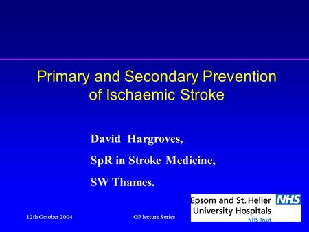 12th October 2004GP lecture Series1 Primary and Secondary Prevention of Ischaemic Stroke David Hargroves, SpR in Stroke Medicine, SW Thames.