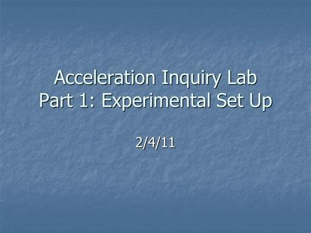 Acceleration Inquiry Lab Part 1: Experimental Set Up 2/4/11.