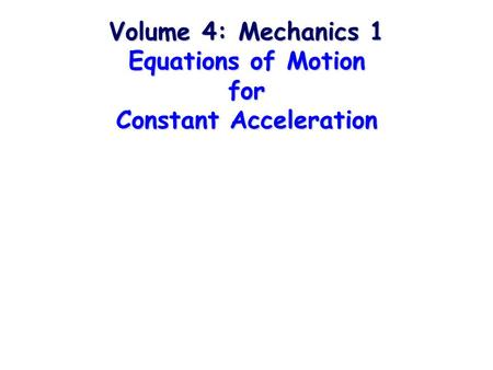 Volume 4: Mechanics 1 Equations of Motion for Constant Acceleration.