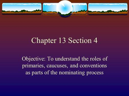 Chapter 13 Section 4 Objective: To understand the roles of primaries, caucuses, and conventions as parts of the nominating process.