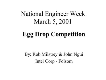 National Engineer Week March 5, 2001 By: Rob Milstrey & John Ngui Intel Corp - Folsom Egg Drop Competition.