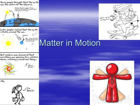 Matter in Motion. Measuring Motion  An objects change in position or location in a given time relative to a reference point.