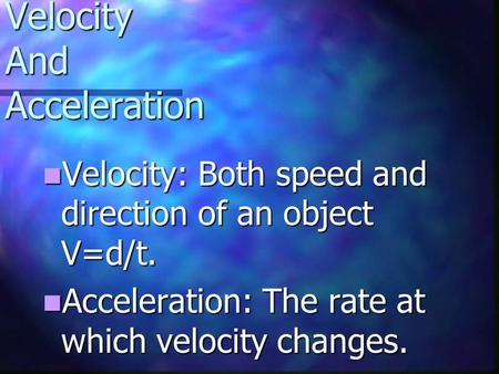 Velocity And Acceleration Velocity: Velocity: Both speed and direction of an object V=d/t. Acceleration: Acceleration: The rate at which velocity changes.