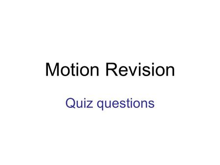 Motion Revision Quiz questions. Round 1 1.Which of the following is a scalar measurement? displacement distance velocity.