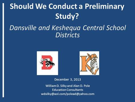 Should We Conduct a Preliminary Study? Dansville and Keshequa Central School Districts December 3, 2013 William D. Silky and Alan D. Pole Education Consultants.