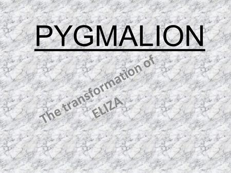 pygmalion transform and eliza Higgins is pygmalion and eliza as he aims to transform her to a high class woman higgins will love her possible oppression of eliza satisfaction: contrast in the .
