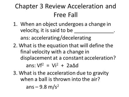 Chapter 3 Review Acceleration and Free Fall 1.When an object undergoes a change in velocity, it is said to be ______________. ans: accelerating/decelerating.