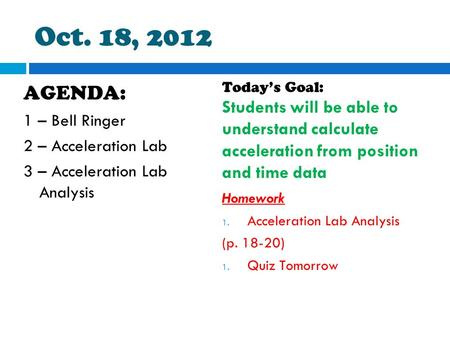 Oct. 18, 2012 AGENDA: 1 – Bell Ringer 2 – Acceleration Lab 3 – Acceleration Lab Analysis Today's Goal: Students will be able to understand calculate acceleration.