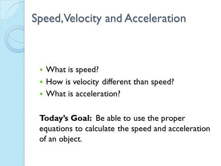 Speed, Velocity and Acceleration What is speed? How is velocity different than speed? What is acceleration? Today's Goal: Be able to use the proper equations.