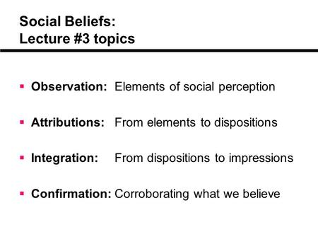 Social Beliefs: Lecture #3 topics  Observation: Elements of social perception  Attributions:From elements to dispositions  Integration:From dispositions.