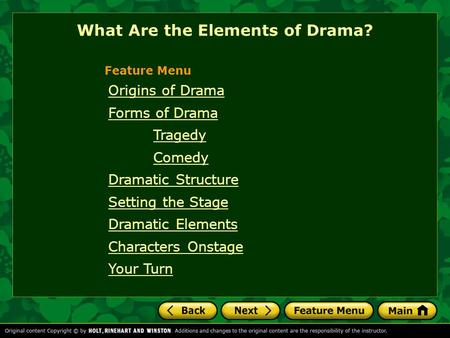 Origins of Drama Forms of Drama Tragedy Comedy Dramatic Structure Setting the Stage Dramatic Elements Characters Onstage Your Turn Feature Menu What Are.