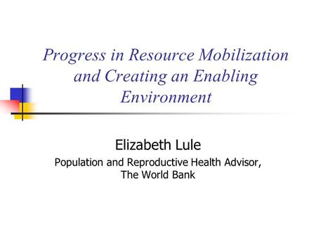 Progress in Resource Mobilization and Creating an Enabling Environment Elizabeth Lule Population and Reproductive Health Advisor, The World Bank.