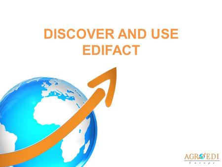 DISCOVER AND USE EDIFACT. EDIFACT : ISO, CEN & AFNOR STANDARD ISO: International Standard Organisation CEN: European Committee of Standardization Electronic.