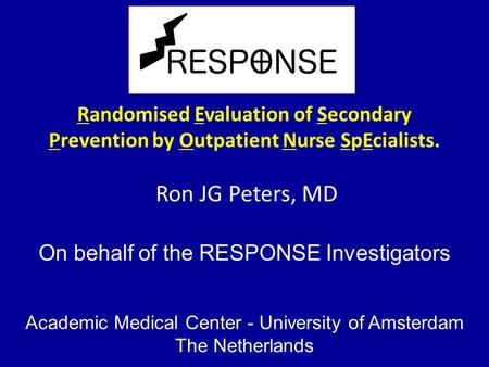 Randomised Evaluation of Secondary Prevention by Outpatient Nurse SpEcialists. Ron JG Peters, MD On behalf of the RESPONSE Investigators Academic Medical.
