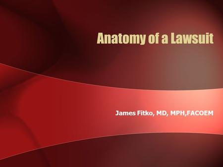 Anatomy of a Lawsuit James Fitko, MD, MPH,FACOEM.
