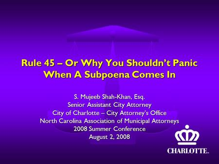 Rule 45 – Or Why You Shouldn't Panic When A Subpoena Comes In S. Mujeeb Shah-Khan, Esq. Senior Assistant City Attorney City of Charlotte – City Attorney's.
