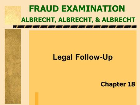 FRAUD EXAMINATION ALBRECHT, ALBRECHT, & ALBRECHT Legal Follow-Up Chapter 18.