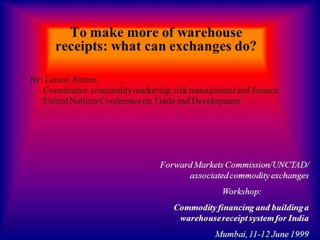 To make more of warehouse receipts: what can exchanges do? By: Lamon Rutten Coordinator, commodity marketing, risk management and finance United Nations.