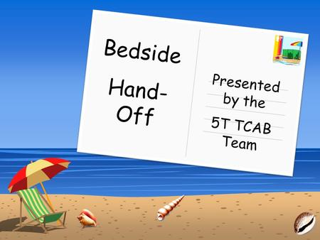 Bedside Hand- Off Presented by the 5T TCAB Team. Click the link below to view video: Bedside Hand-Off: The Wrong Way.