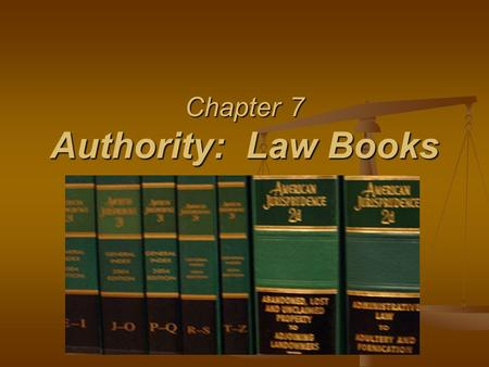 Chapter 7 Authority: Law Books. §7.1 The Function of Law Books Research Books Research Books Help to find the law Help to find the law Contain the law.