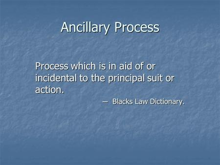 Ancillary Process Process which is in aid of or incidental to the principal suit or action. ─ Blacks Law Dictionary.