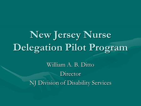 New Jersey Nurse Delegation Pilot Program William A. B. Ditto Director NJ Division of Disability Services.