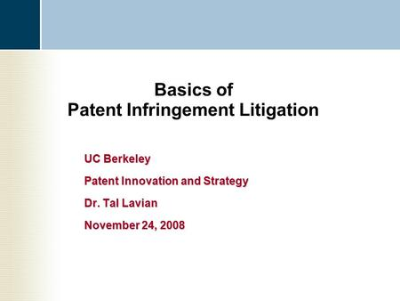 Basics of Patent Infringement Litigation UC Berkeley Patent Innovation and Strategy Dr. Tal Lavian November 24, 2008.