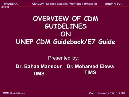 OVERVIEW OF CDM GUIDELINES ON UNEP CDM Guidebook/E7 Guide Dr. Bahaa Mansour TIMS Dr. Mohamed Elewa TIMS Presented by: CDM Guidelines Cairo, January 12-13,