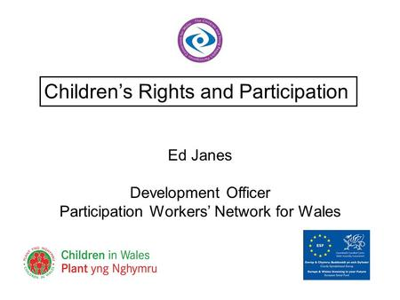 Ed Janes Development Officer Participation Workers' Network for Wales Children's Rights and Participation.