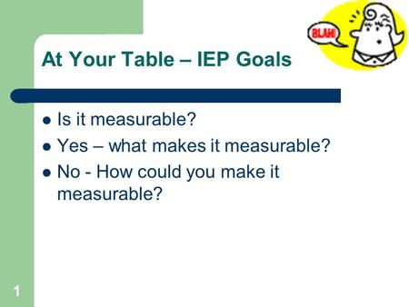 At Your Table – IEP Goals Is it measurable? Yes – what makes it measurable? No - How could you make it measurable? 1.