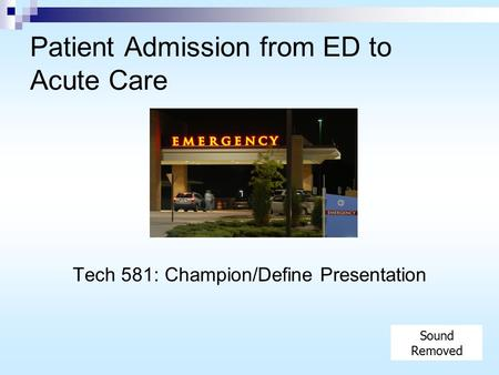 Patient Admission from ED to Acute Care Tech 581: Champion/Define Presentation Sound Removed.